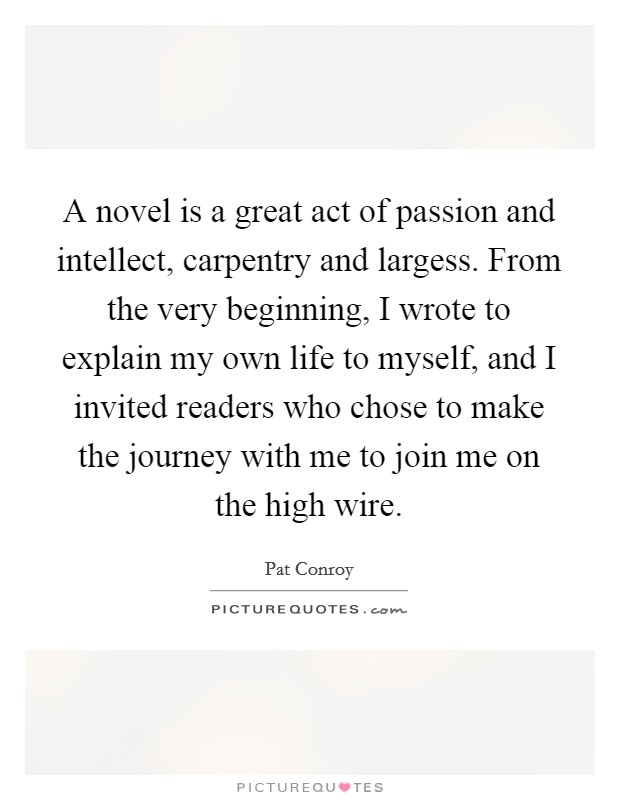 A novel is a great act of passion and intellect, carpentry and largess. From the very beginning, I wrote to explain my own life to myself, and I invited readers who chose to make the journey with me to join me on the high wire Picture Quote #1