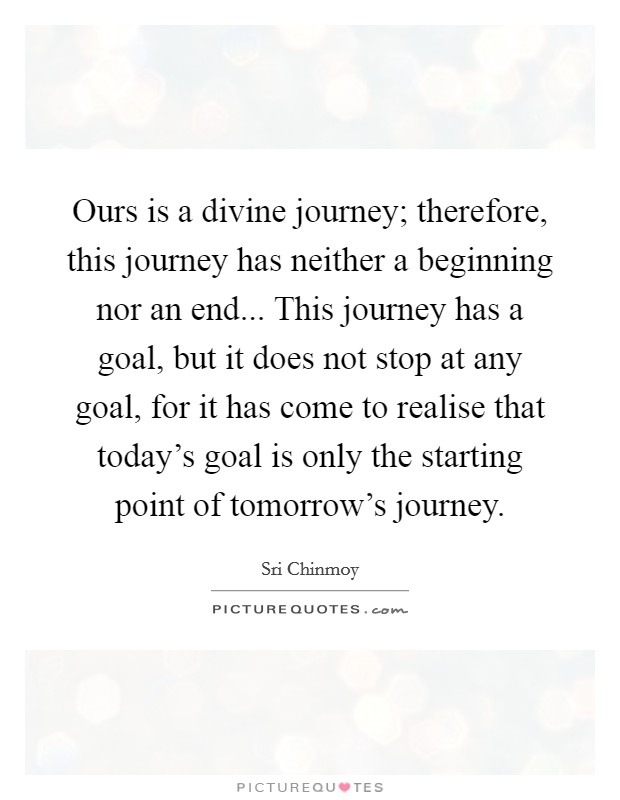 Ours is a divine journey; therefore, this journey has neither a beginning nor an end... This journey has a goal, but it does not stop at any goal, for it has come to realise that today's goal is only the starting point of tomorrow's journey Picture Quote #1