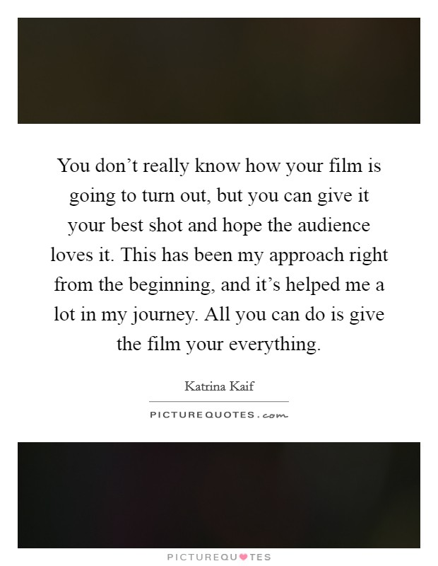 You don't really know how your film is going to turn out, but you can give it your best shot and hope the audience loves it. This has been my approach right from the beginning, and it's helped me a lot in my journey. All you can do is give the film your everything Picture Quote #1