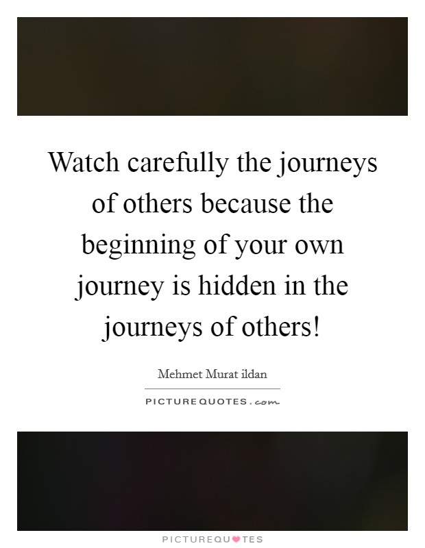 Watch carefully the journeys of others because the beginning of your own journey is hidden in the journeys of others! Picture Quote #1