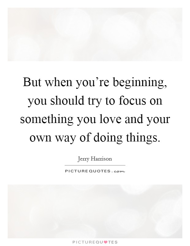 But when you're beginning, you should try to focus on something you love and your own way of doing things Picture Quote #1