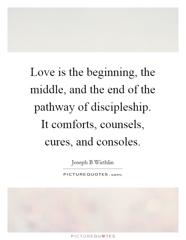 Love is the beginning, the middle, and the end of the pathway of discipleship. It comforts, counsels, cures, and consoles Picture Quote #1