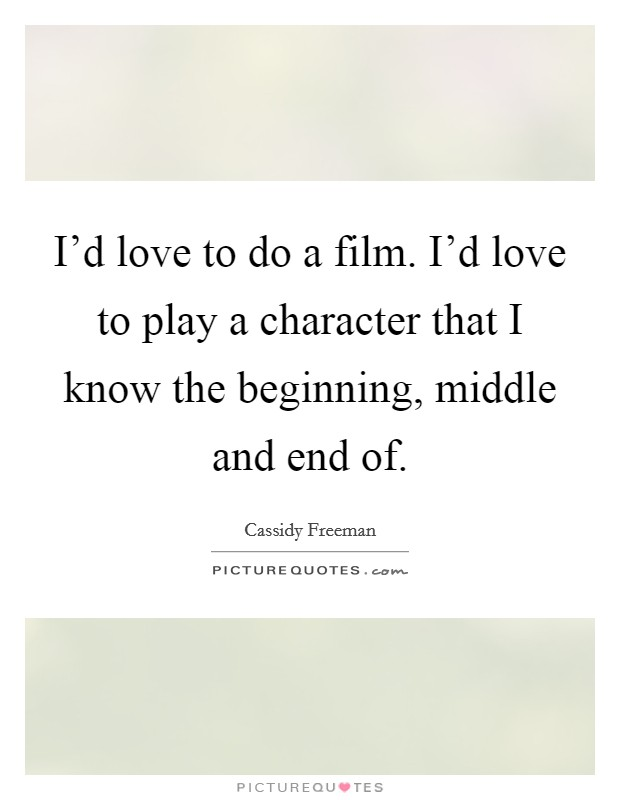 I'd love to do a film. I'd love to play a character that I know the beginning, middle and end of Picture Quote #1