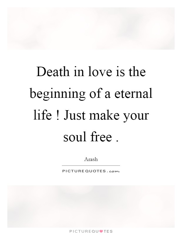 Death in love is the beginning of a eternal life ! Just make your soul free  Picture Quote #1