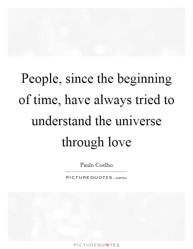 People, since the beginning of time, have always tried to understand the universe through love Picture Quote #1