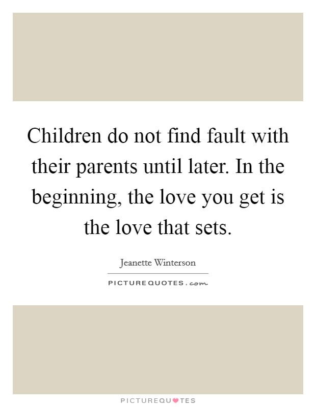 Children do not find fault with their parents until later. In the beginning, the love you get is the love that sets Picture Quote #1
