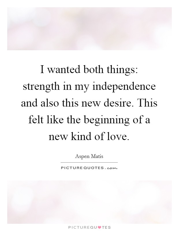 I wanted both things: strength in my independence and also this new desire. This felt like the beginning of a new kind of love Picture Quote #1