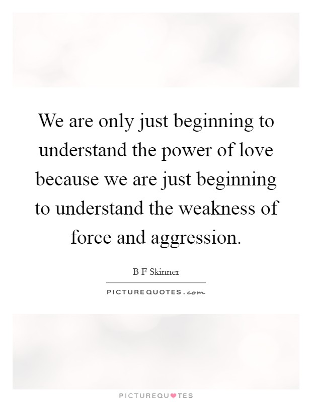 We are only just beginning to understand the power of love because we are just beginning to understand the weakness of force and aggression Picture Quote #1