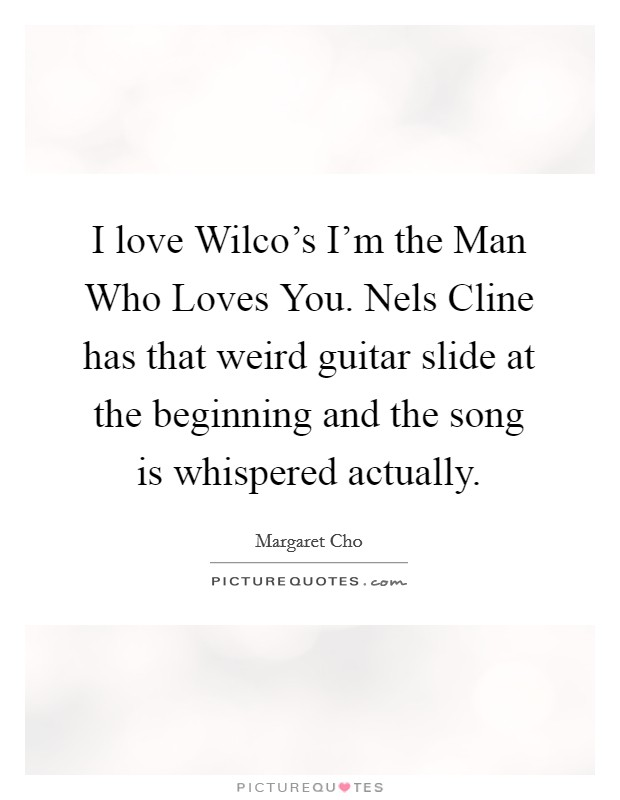 I love Wilco's I'm the Man Who Loves You. Nels Cline has that weird guitar slide at the beginning and the song is whispered actually. Picture Quote #1