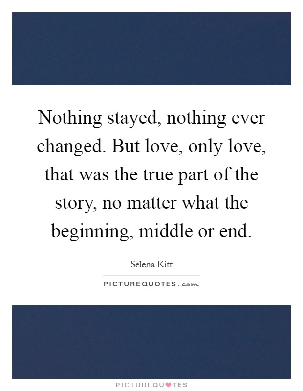 Nothing stayed, nothing ever changed. But love, only love, that was the true part of the story, no matter what the beginning, middle or end Picture Quote #1