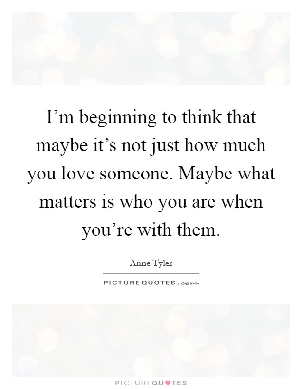 I'm beginning to think that maybe it's not just how much you love someone. Maybe what matters is who you are when you're with them Picture Quote #1