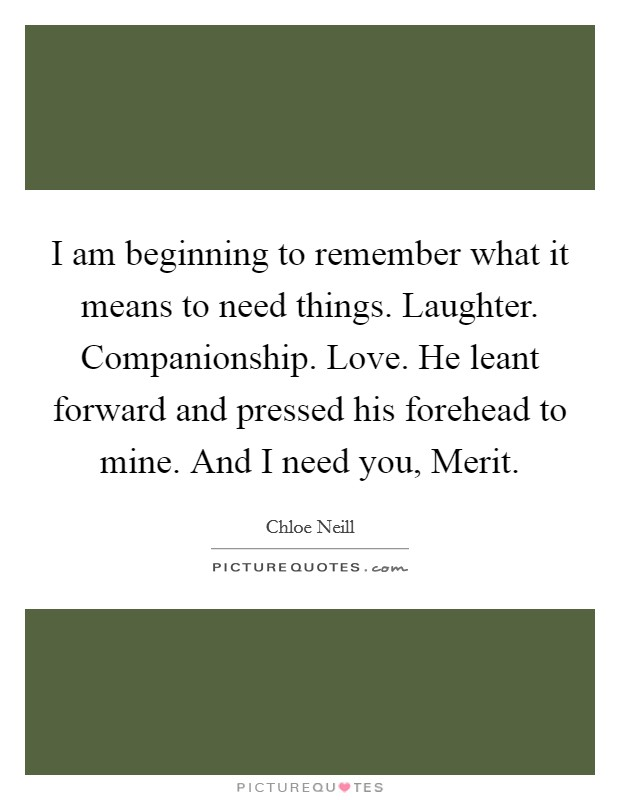 I am beginning to remember what it means to need things. Laughter. Companionship. Love. He leant forward and pressed his forehead to mine. And I need you, Merit Picture Quote #1