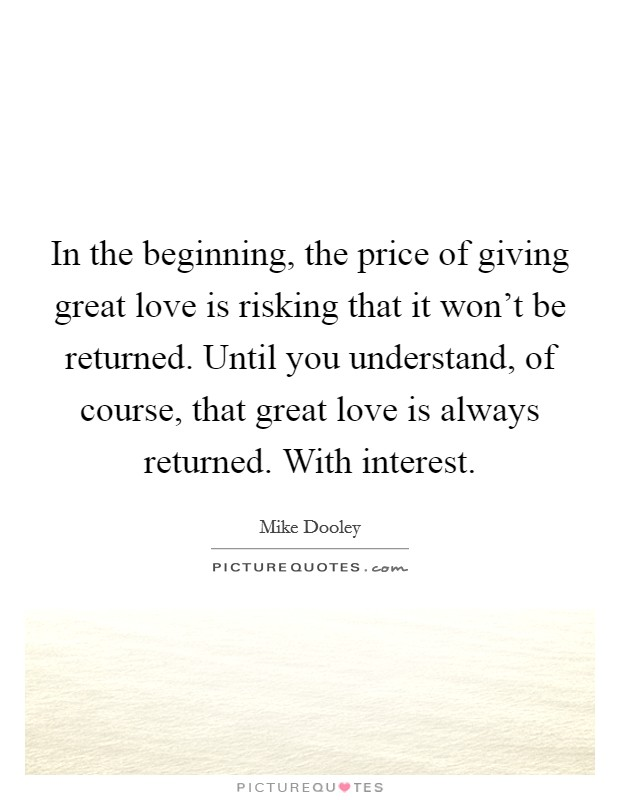 In the beginning, the price of giving great love is risking that it won't be returned. Until you understand, of course, that great love is always returned. With interest Picture Quote #1