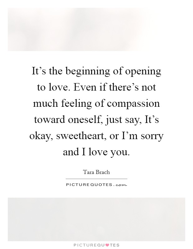 It's the beginning of opening to love. Even if there's not much feeling of compassion toward oneself, just say, It's okay, sweetheart, or I'm sorry and I love you Picture Quote #1