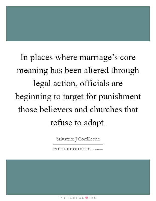 In places where marriage's core meaning has been altered through legal action, officials are beginning to target for punishment those believers and churches that refuse to adapt Picture Quote #1