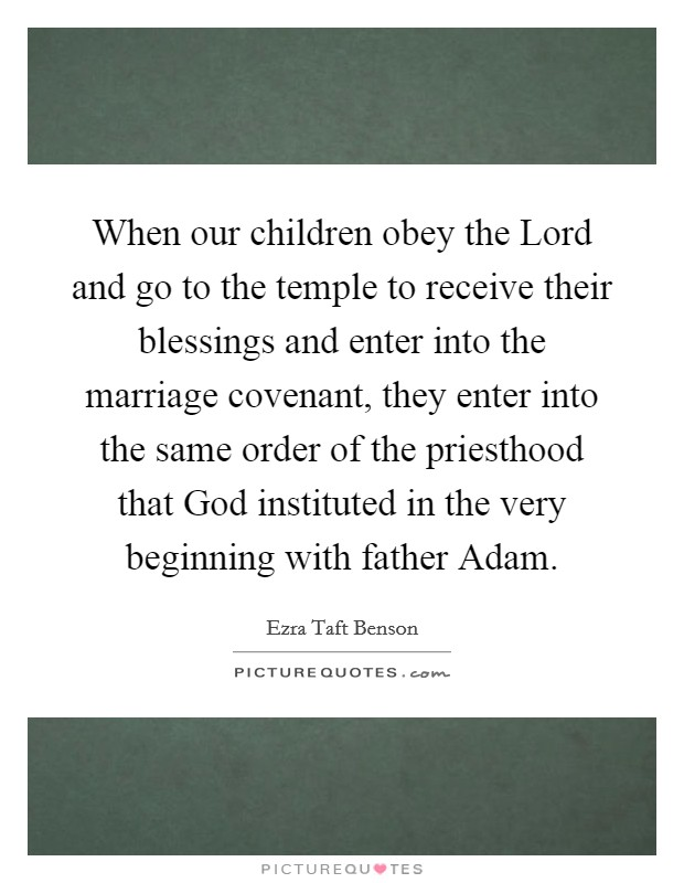 When our children obey the Lord and go to the temple to receive their blessings and enter into the marriage covenant, they enter into the same order of the priesthood that God instituted in the very beginning with father Adam Picture Quote #1