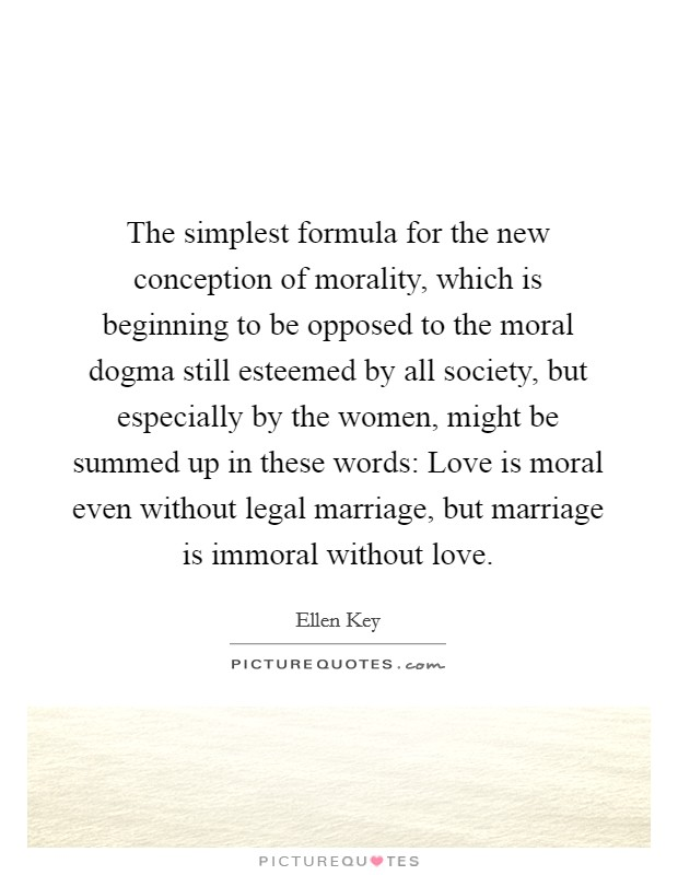 The simplest formula for the new conception of morality, which is beginning to be opposed to the moral dogma still esteemed by all society, but especially by the women, might be summed up in these words: Love is moral even without legal marriage, but marriage is immoral without love Picture Quote #1