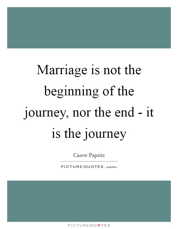 Marriage is not the beginning of the journey, nor the end - it is the journey Picture Quote #1