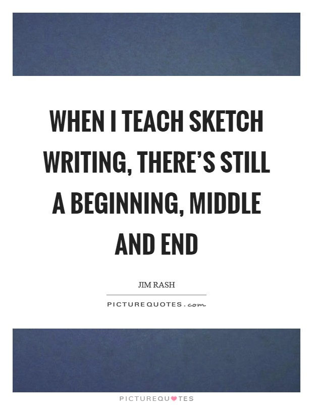 When I teach sketch writing, there's still a beginning, middle and end Picture Quote #1