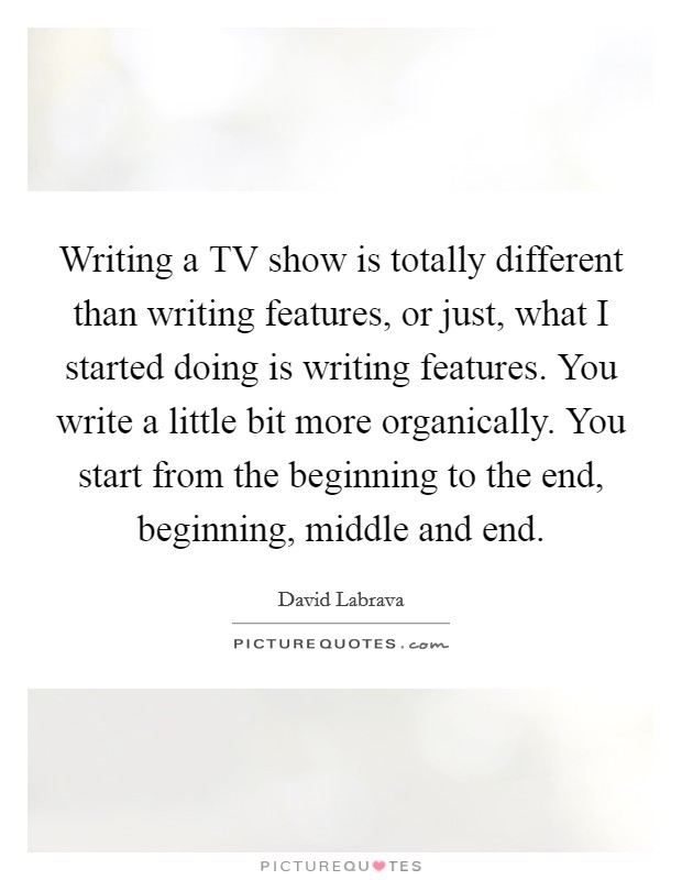 Writing a TV show is totally different than writing features, or just, what I started doing is writing features. You write a little bit more organically. You start from the beginning to the end, beginning, middle and end Picture Quote #1