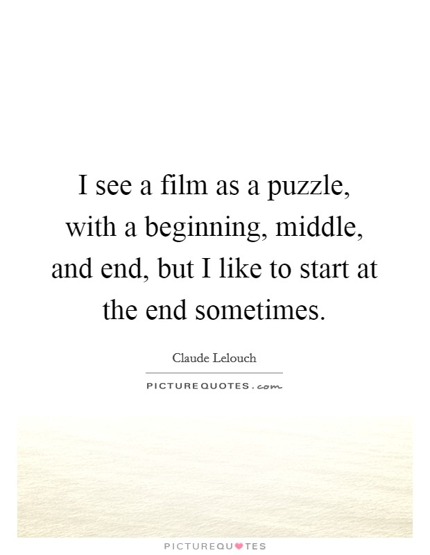 I see a film as a puzzle, with a beginning, middle, and end, but I like to start at the end sometimes Picture Quote #1