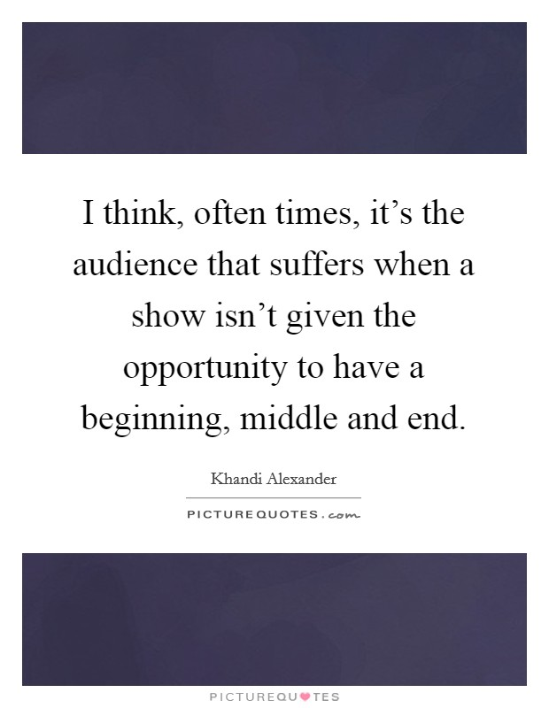 I think, often times, it's the audience that suffers when a show isn't given the opportunity to have a beginning, middle and end Picture Quote #1
