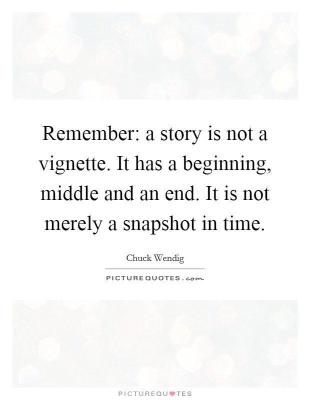 Remember: a story is not a vignette. It has a beginning, middle and an end. It is not merely a snapshot in time Picture Quote #1