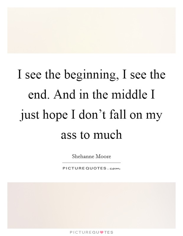I see the beginning, I see the end. And in the middle I just hope I don't fall on my ass to much Picture Quote #1