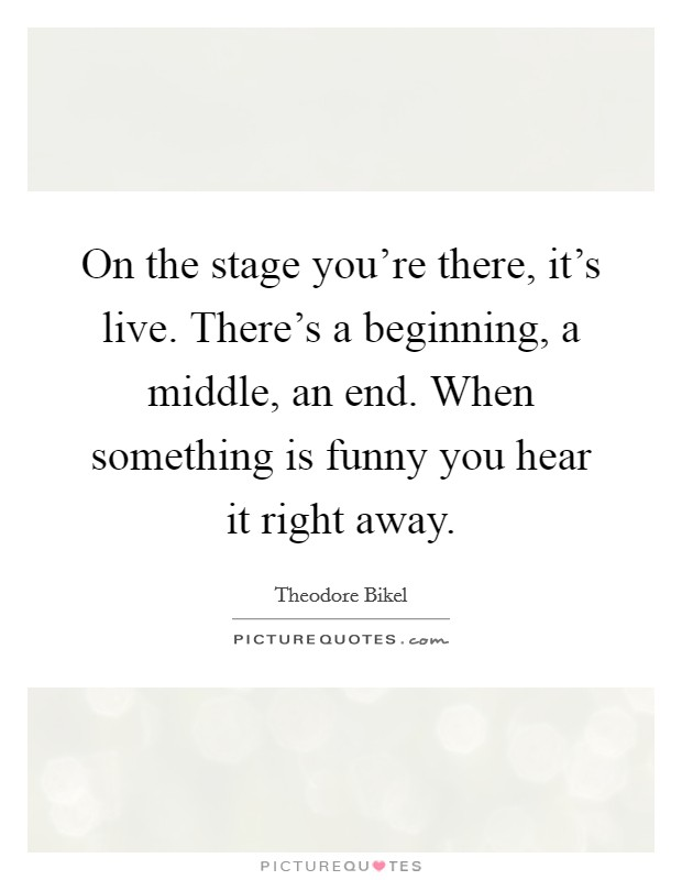 On the stage you're there, it's live. There's a beginning, a middle, an end. When something is funny you hear it right away Picture Quote #1