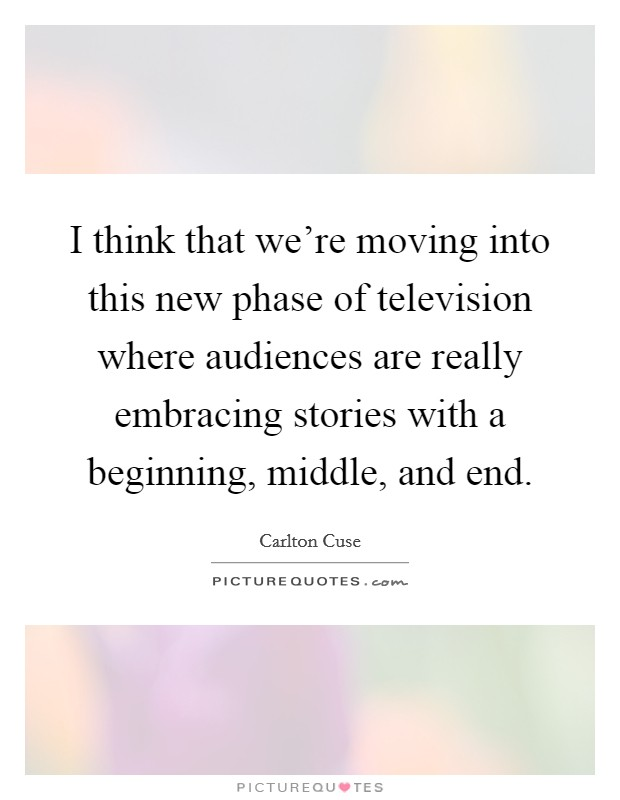 I think that we're moving into this new phase of television where audiences are really embracing stories with a beginning, middle, and end Picture Quote #1