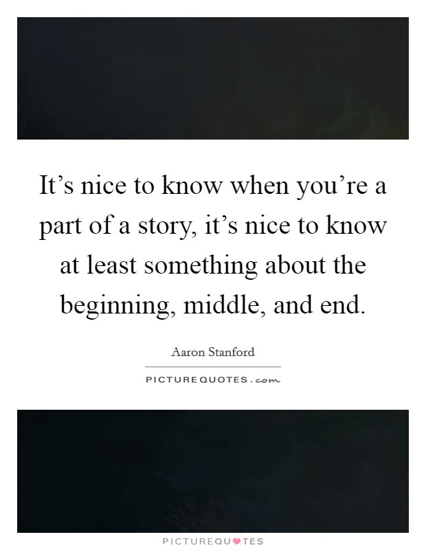 It's nice to know when you're a part of a story, it's nice to know at least something about the beginning, middle, and end Picture Quote #1