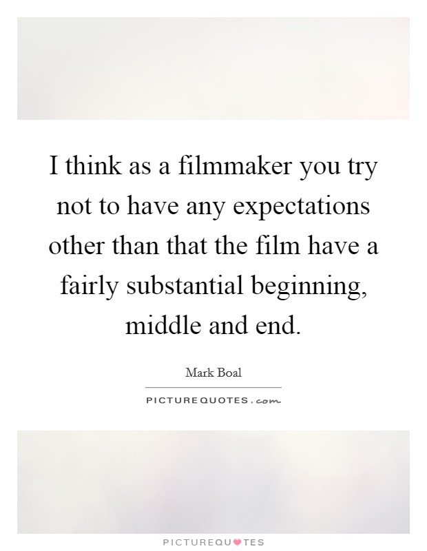 I think as a filmmaker you try not to have any expectations other than that the film have a fairly substantial beginning, middle and end Picture Quote #1