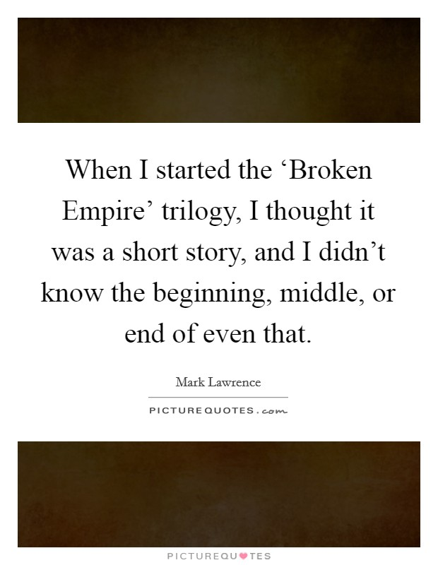 When I started the 'Broken Empire' trilogy, I thought it was a short story, and I didn't know the beginning, middle, or end of even that Picture Quote #1