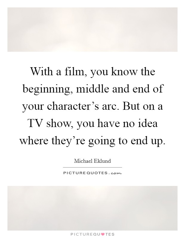 With a film, you know the beginning, middle and end of your character's arc. But on a TV show, you have no idea where they're going to end up Picture Quote #1