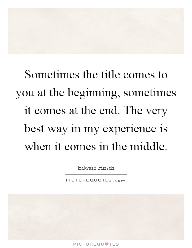 Sometimes the title comes to you at the beginning, sometimes it comes at the end. The very best way in my experience is when it comes in the middle Picture Quote #1
