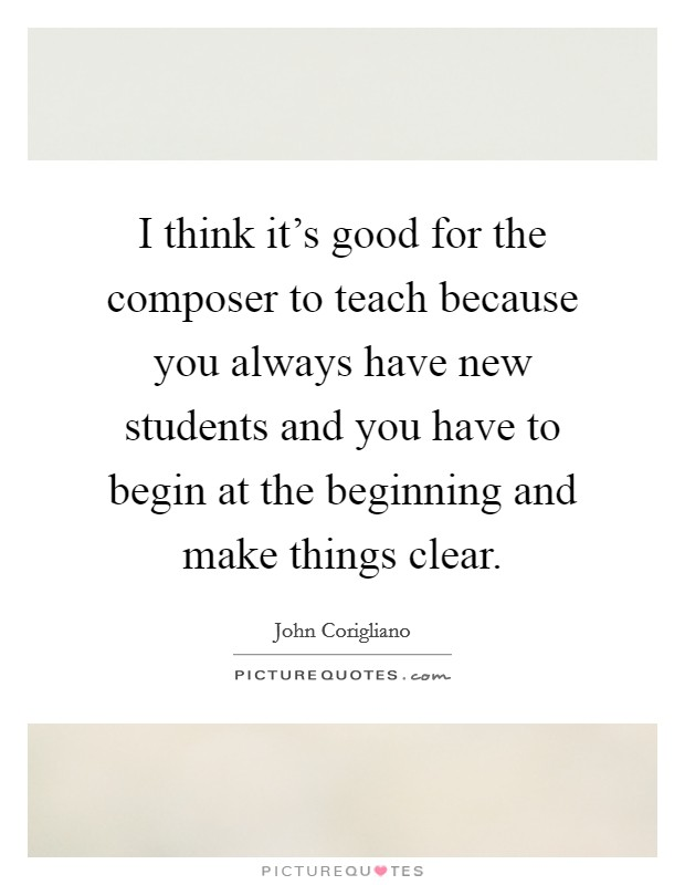 I think it's good for the composer to teach because you always have new students and you have to begin at the beginning and make things clear Picture Quote #1