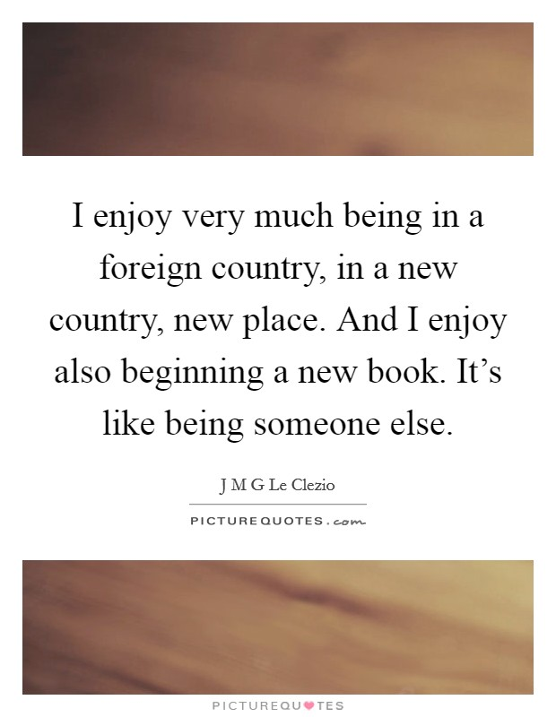 I enjoy very much being in a foreign country, in a new country, new place. And I enjoy also beginning a new book. It's like being someone else Picture Quote #1
