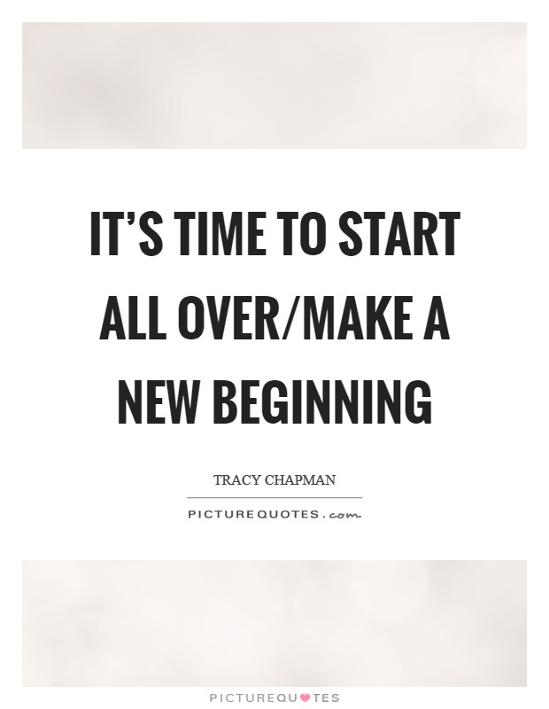 It's time to start all over/make a new beginning Picture Quote #1