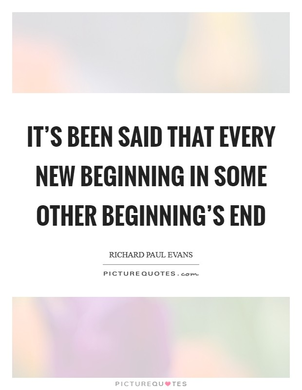 It's been said that every new beginning in some other beginning's end Picture Quote #1