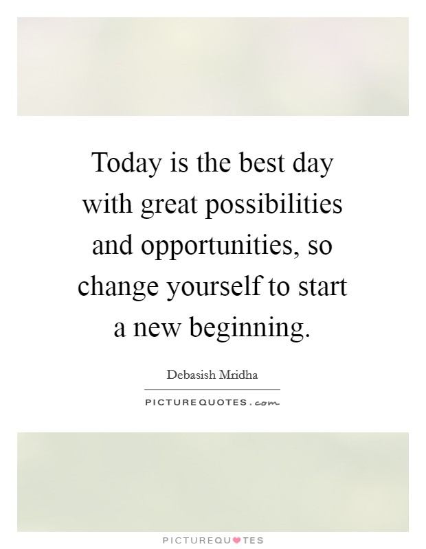 Today is the best day with great possibilities and opportunities, so change yourself to start a new beginning Picture Quote #1