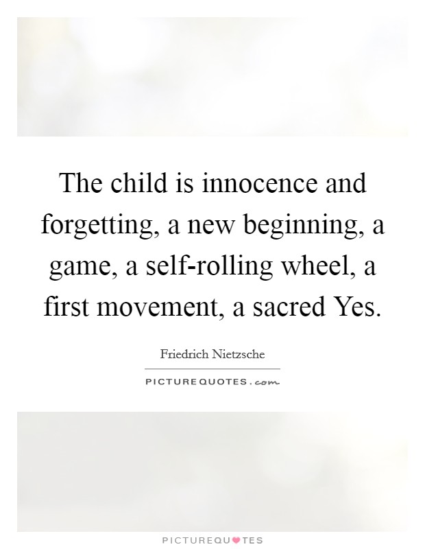 The child is innocence and forgetting, a new beginning, a game, a self-rolling wheel, a first movement, a sacred Yes Picture Quote #1