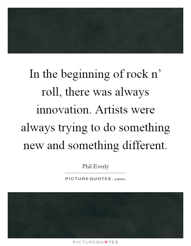 In the beginning of rock n' roll, there was always innovation. Artists were always trying to do something new and something different Picture Quote #1