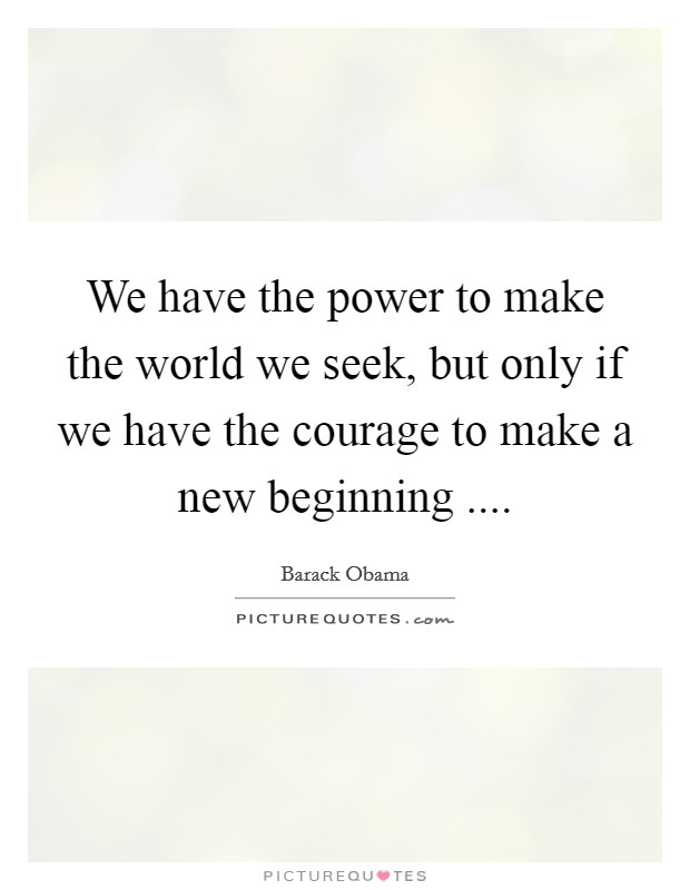 We have the power to make the world we seek, but only if we have the courage to make a new beginning  Picture Quote #1