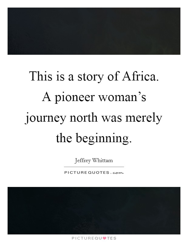 This is a story of Africa. A pioneer woman's journey north was merely the beginning Picture Quote #1