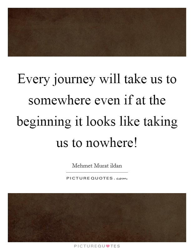 Every journey will take us to somewhere even if at the beginning it looks like taking us to nowhere! Picture Quote #1