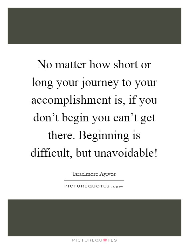 No matter how short or long your journey to your accomplishment is, if you don't begin you can't get there. Beginning is difficult, but unavoidable! Picture Quote #1