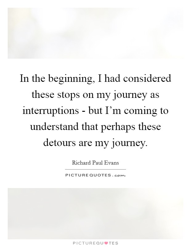 In the beginning, I had considered these stops on my journey as interruptions - but I'm coming to understand that perhaps these detours are my journey Picture Quote #1
