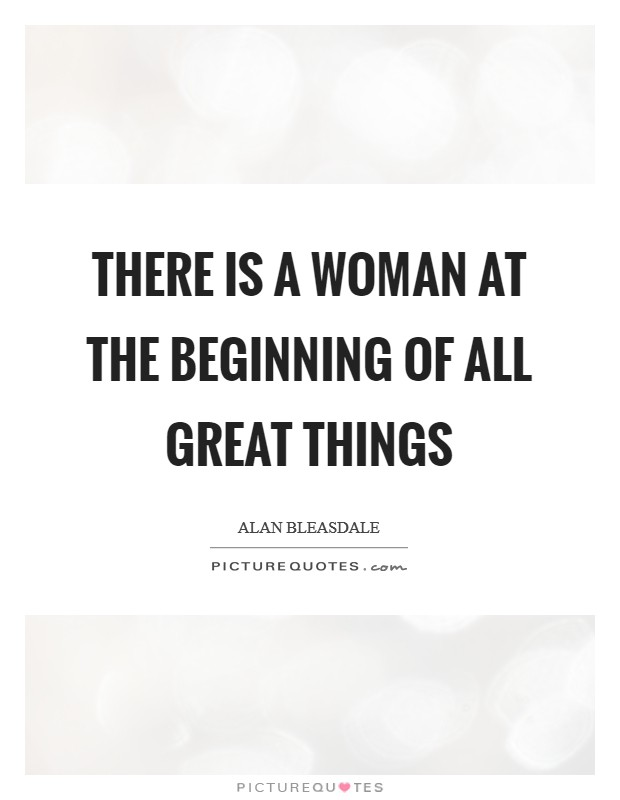 There is a woman at the beginning of all great things Picture Quote #1
