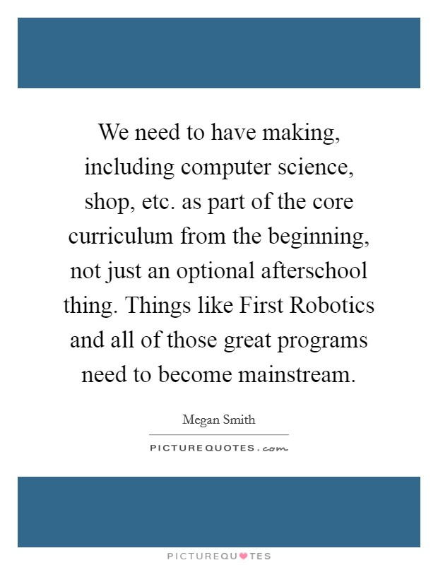 We need to have making, including computer science, shop, etc. as part of the core curriculum from the beginning, not just an optional afterschool thing. Things like First Robotics and all of those great programs need to become mainstream Picture Quote #1