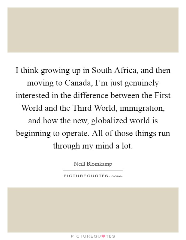 I think growing up in South Africa, and then moving to Canada, I'm just genuinely interested in the difference between the First World and the Third World, immigration, and how the new, globalized world is beginning to operate. All of those things run through my mind a lot Picture Quote #1
